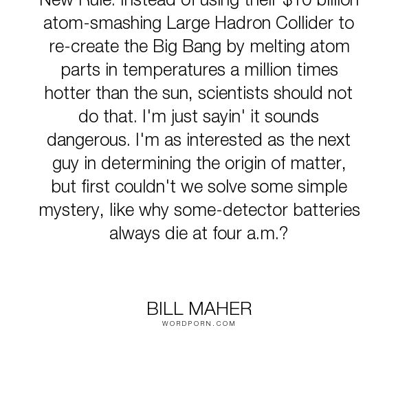 "Bill Maher - ""New Rule: Instead of using their $10 billion atom-smashing Large Hadron Collider..."". humor, science, big-bang, large-hadron-collider"