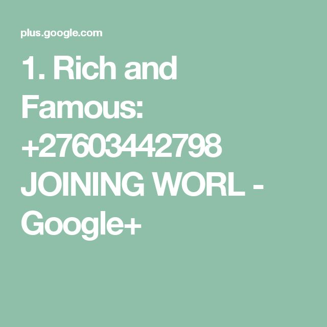 1. Rich and Famous: +27603442798 JOINING WORL - Google+