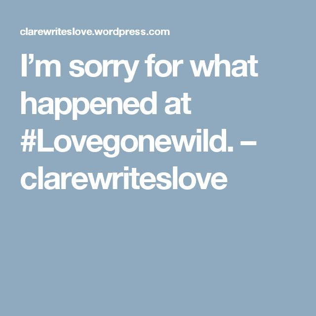 I'm sorry for what happened at #Lovegonewild. – clarewriteslove