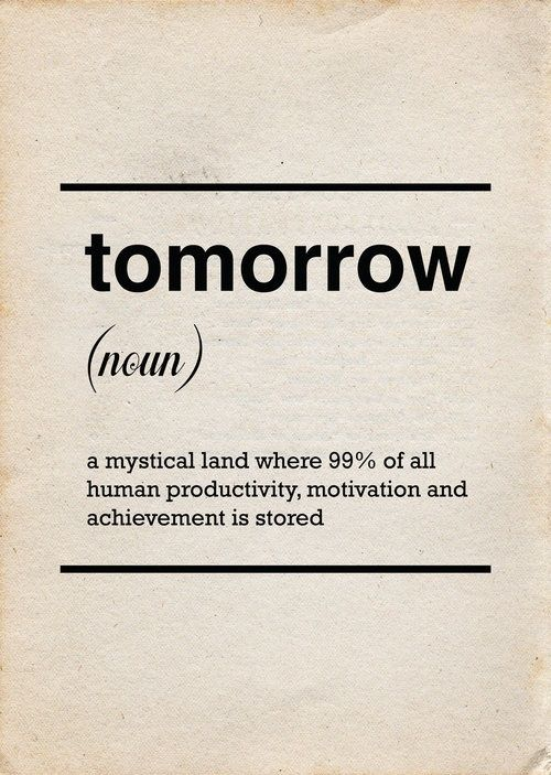 Look it up in the dictionary...procrastination...and you