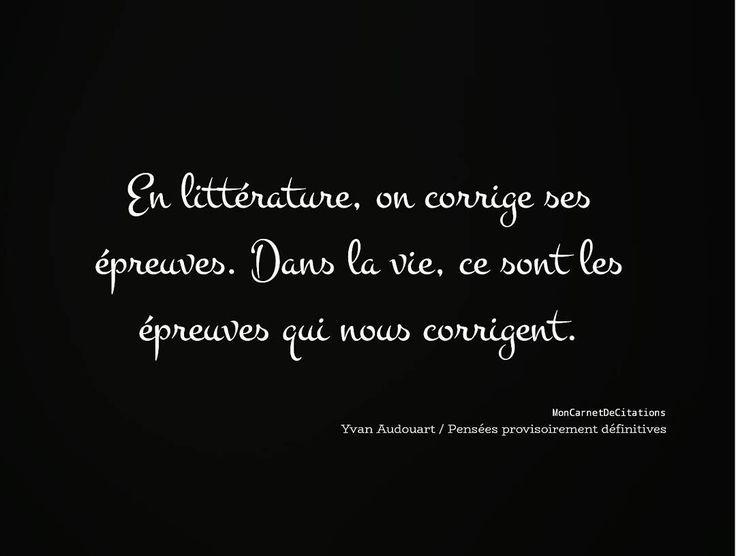 """""""En littérature, on corrige ses épreuves. Dans la vie, ce sont les épreuves qui nous corrigent."""" ✒️ Yvan Audouart / Pensées provisoirement définitives"""