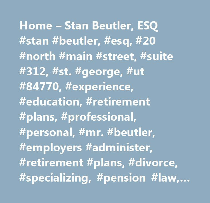 Home – Stan Beutler, ESQ #stan #beutler, #esq, #20 #north #main #street, #suite #312, #st. #george, #ut #84770, #experience, #education, #retirement #plans, #professional, #personal, #mr. #beutler, #employers #administer, #retirement #plans, #divorce, #specializing, #pension #law, #attorney #stan #beutler http://botswana.nef2.com/home-stan-beutler-esq-stan-beutler-esq-20-north-main-street-suite-312-st-george-ut-84770-experience-education-retirement-plans-professional-personal-mr-beutler-e…