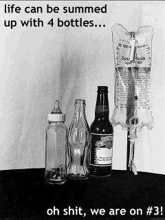 Life Summed Up.... A baby bottle, soda water bottle, beer bottle, IV bag