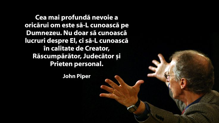 A quote by John Piper on the greatest need of every person in Romanian.