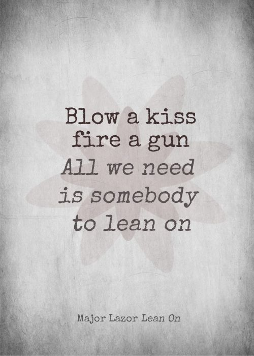 "Major Lazor // Lean on ""Blow a kiss Fire a gun All we need is somebody to lean on"""