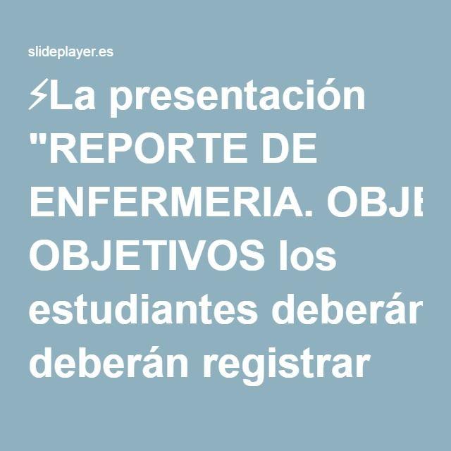 """⚡La presentación """"REPORTE DE ENFERMERIA. OBJETIVOS los estudiantes deberán registrar todas las actividades y acontecimientos que hayan ocurrido durante el turno en forma."""""""