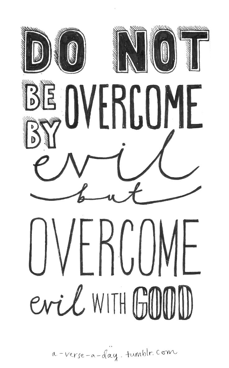 """Do not be overcome by evil, but overcome evil with good."" Romans 12 vs 21  http://www.biblegateway.com/passage/?search=Romans+12&versio..."