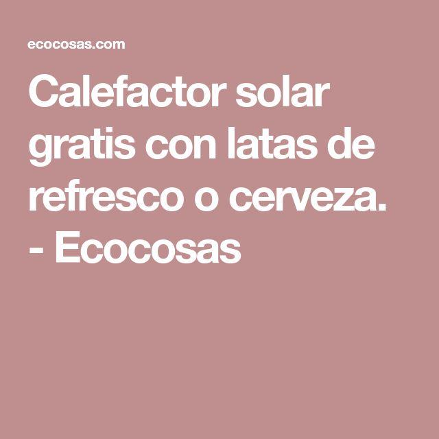 Calefactor solar gratis con latas de refresco o cerveza. - Ecocosas