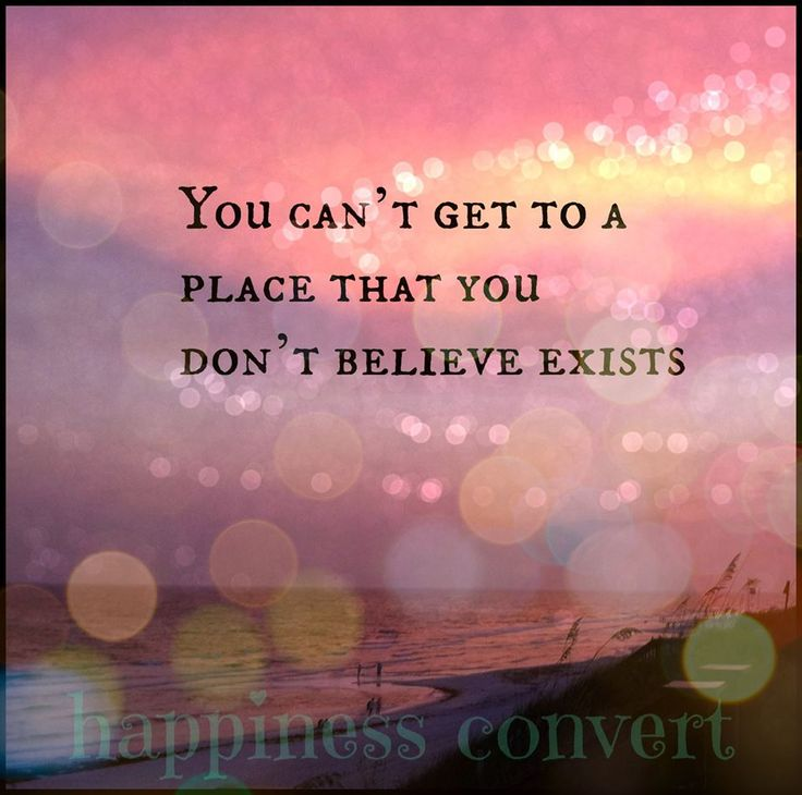 You can't get to a place that you don't believe exists.