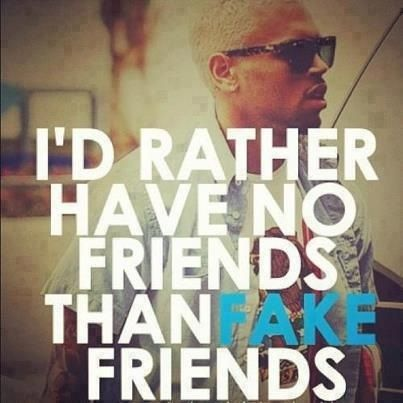 A very true quote. I rather have no friends than fake friends who turn and stab you in the back, lying about you.