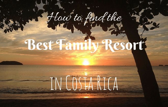 Tips for finding the best family resorts in Costa Rica as well as reviews of the top 6 best family friendly resorts in Costa Rica.