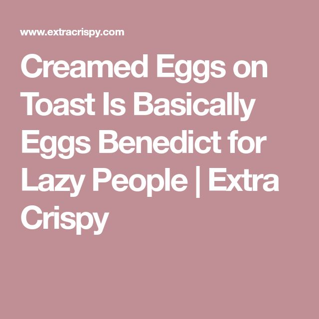 Creamed Eggs on Toast Is Basically Eggs Benedict for Lazy People | Extra Crispy