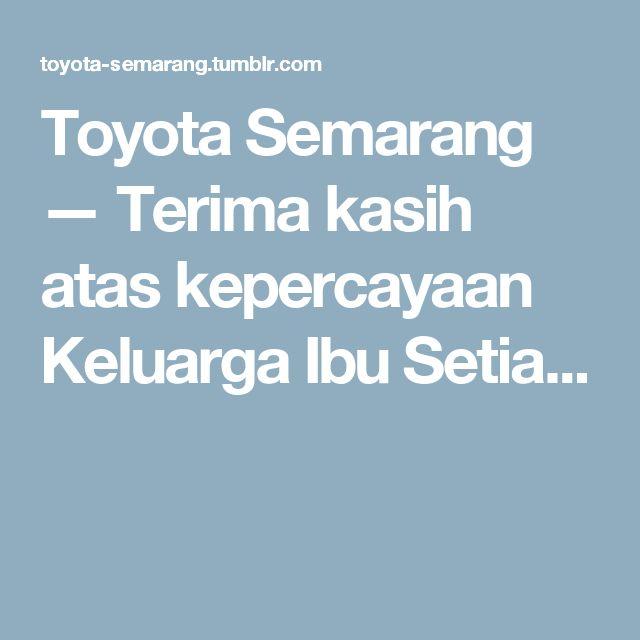 Toyota Semarang — Terima kasih atas kepercayaan Keluarga Ibu Setia...