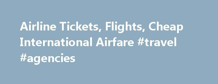 Airline Tickets, Flights, Cheap International Airfare #travel #agencies http://travel.nef2.com/airline-tickets-flights-cheap-international-airfare-travel-agencies/  #airline ticket # International Air Tickets Select Your Flight Destination For USA Flights (Domestic) >> Airline Tickets Take advantage of our excellent negotiated low airfares. For many travelers, the airline ticket is the biggest cost of their trip, especially for those going on long international trips, so it makes sense for…