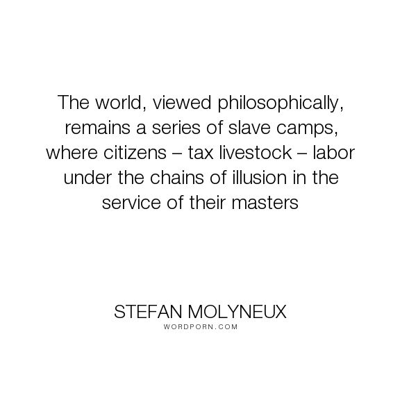 "Stefan Molyneux - ""The world, viewed philosophically, remains a series of slave camps, where citizens..."". philosophy, knowledge, religion, evil, freedom, self-esteem, politics, government, liberty, democracy, patriotism, anarchy, communism, socialism, superstition, libertarian, self-knowledge, nationalism, rationality, delusion, countries, nations, theft, mafia, psychopath, fascism, taxation, voluntaryism, anarcho-capitalism, ancap, collectivism, statism, nazis, states"
