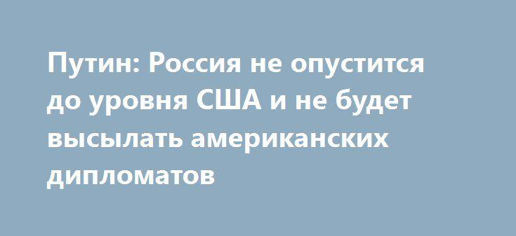 Путин: Россия не опустится до уровня США и не будет высылать американских дипломатов http://kleinburd.ru/news/putin-rossiya-ne-opustitsya-do-urovnya-ssha-i-ne-budet-vysylat-amerikanskix-diplomatov/  Президент РФ Владимир Путин заявил о том, что Москва не будет высылать американских дипломатов в ответ на депортацию из США сотрудников российской дипмиссии. Путин подчеркнул, что Россия оставляет за собой право на ответные меры в отношении СЩА, на что имеет полное право. При этом Москва не будет…