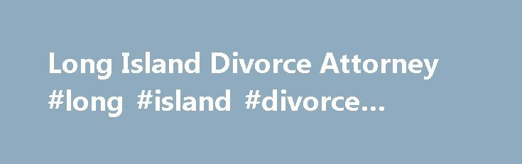 Long Island Divorce Attorney #long #island #divorce #lawyer http://south-africa.remmont.com/long-island-divorce-attorney-long-island-divorce-lawyer/  # Long Island Family Divorce Attorneys Complex Divorce, Child Custody, and Family Legal Matters Family law is arguably one of the most complex and emotionally charged areas of law. If you are dealing with any matter related to marriage, divorce or family law, you need an attorney by your side. Handling issues like domestic violence. child…