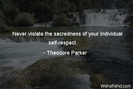 Never violate the sacredness of your individual self-respect.  -Theodore Parker