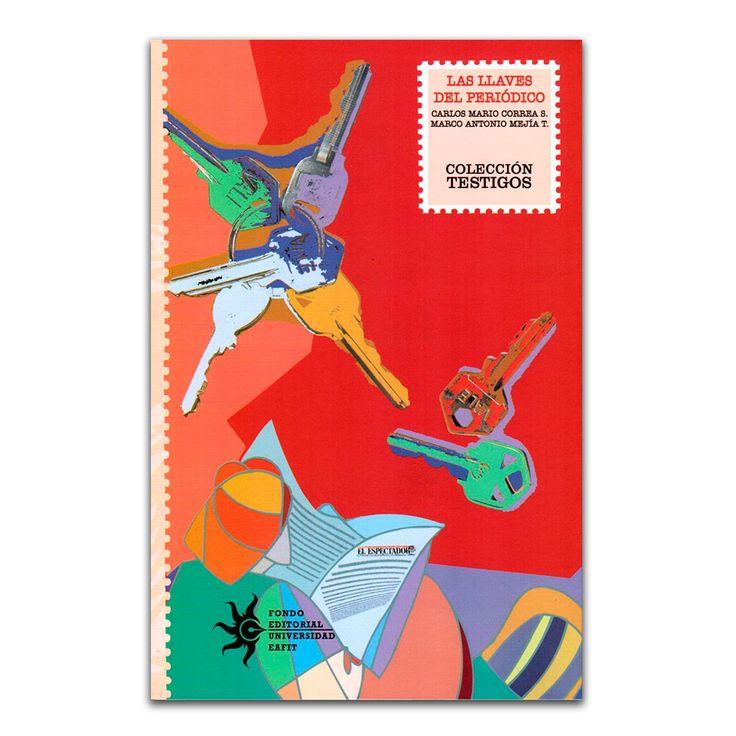 Las llaves del periódico – Carlos Mario Correa S. y Marco Antonio Mejía T. – Universidad EAFIT www.librosyeditores.com Editores y distribuidores.