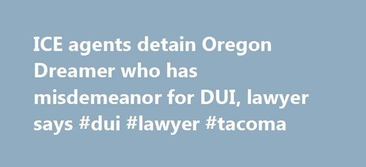 ICE agents detain Oregon Dreamer who has misdemeanor for DUI, lawyer says #dui #lawyer #tacoma http://oklahoma.remmont.com/ice-agents-detain-oregon-dreamer-who-has-misdemeanor-for-dui-lawyer-says-dui-lawyer-tacoma/  # ICE agents detain Oregon Dreamer who has misdemeanor for DUI, lawyer says PORTLAND, Ore. A 25-year-old man who had been allowed to stay in the U.S. because he was brought illegally into the country as a child was detained Sunday by immigration agents, activists said. Francisco…