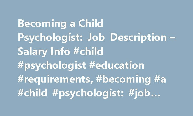 Becoming a Child Psychologist: Job Description – Salary Info #child #psychologist #education #requirements, #becoming #a #child #psychologist: #job #description # # #salary #info http://pennsylvania.remmont.com/becoming-a-child-psychologist-job-description-salary-info-child-psychologist-education-requirements-becoming-a-child-psychologist-job-description-salary-info/  # Becoming a Child Psychologist: Job Description & Salary Info Program Options Doctorate Ph.D. in General Psychology –…