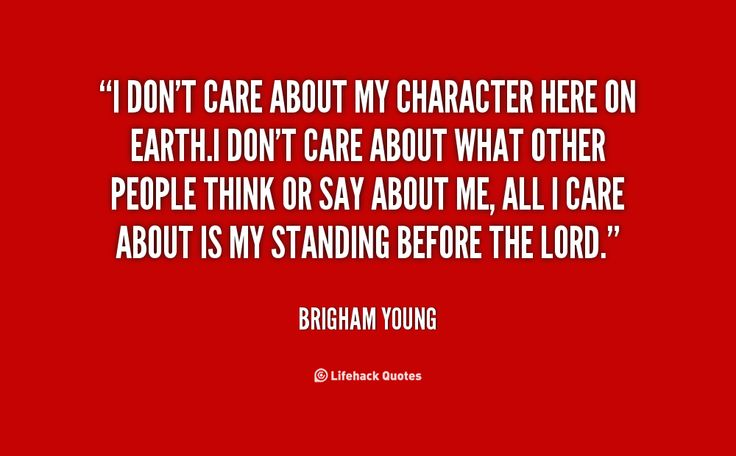 I don't care about my character here on earth.I don't care about what other people think or say about me, all I care about is my standing before the Lord. -- Brigham YoungnMore great Brigham Young quotes at http://quotes.lifehack.org/by-author/brigham-young/
