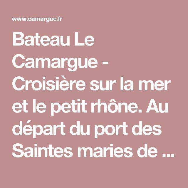 Bateau Le Camargue - Croisière sur la mer et le petit rhône. Au départ du port des Saintes maries de la Mer