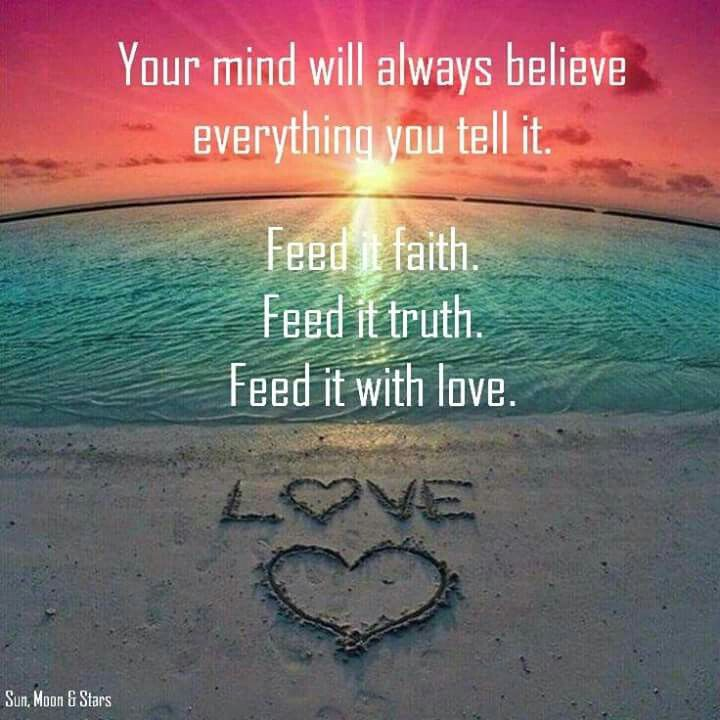 Your mind should always be given faith, truth, and lots of love always!