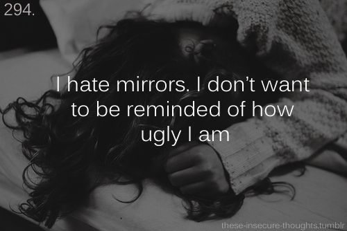 i hate mirrors. i don't want to be reminded of how ugly i am