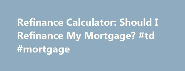 Refinance Calculator: Should I Refinance My Mortgage? #td #mortgage http://money.remmont.com/refinance-calculator-should-i-refinance-my-mortgage-td-mortgage/  #refinance calculator mortgage # Credit Cards Banking Investing Mortgages Loans Insurance Credit Cards Banking Investing Mortgages Loans Insurance Refinance calculator Refinance calculator Refinance calculator Your monthly refinance savings are calculated by taking your monthly payment on your current mortgage (based on the original…