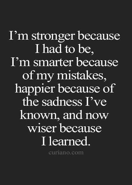 I'm stronger because I had to be, I'm smarter because of my mistakes, happier because of the sadness I've know, and now wiser because I learned.