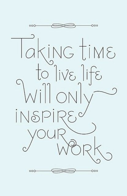 """Taking time to live will only inspire your work."" #inspiration #bizspiration"