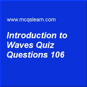 Learn quiz on introduction to waves, O level physics quiz 106 to practice. Free physics MCQs questions and answers to learn introduction to waves MCQs with answers. Practice MCQs to test knowledge on introduction to waves, physics of light, energy and units, mass and weight, states of matter worksheets.  Free introduction to waves worksheet has multiple choice quiz questions as a source of any wave is, answer key with choices as ventilation, oscillation, energy and force to test study…