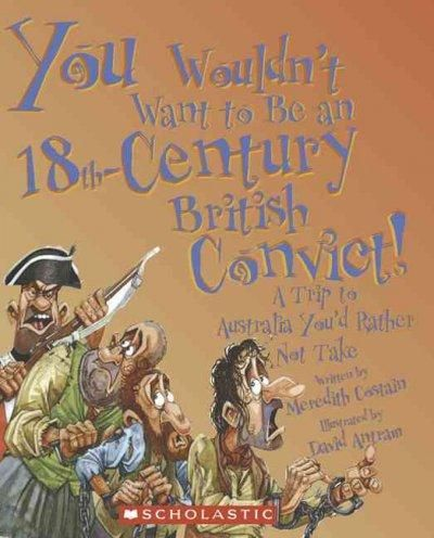 You Wouldn't Want to Be an 18th-Century British Convict!: A Trip to Australia You'd Rather Not Take