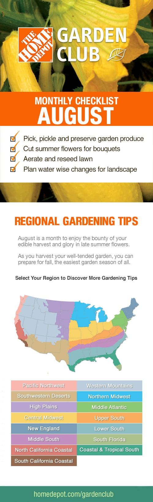 In our August Gardening Checklist: It's time to preserve your summer garden produce; cut your summer flowers for bouquets; aerate and reseed your lawn; and plan water wise changes for your landscape. Learn about those topics, along with regional gardening tips on The Home Depot's Garden Club.