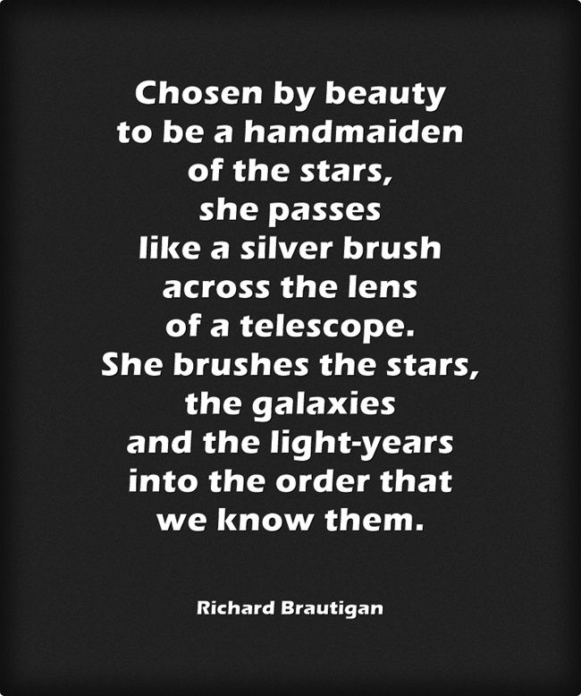 Chosen by beauty to be a handmaiden of the stars...by Richard Brautigan