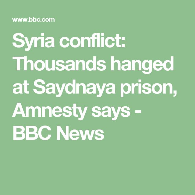 Syria conflict: Thousands hanged at Saydnaya prison, Amnesty says - BBC News