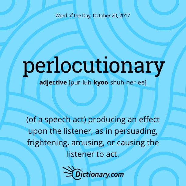 Dictionary.com's Word of the Day - perlocutionary - Philosophy, Linguistics. (of a speech act) producing an effect upon the listener, as in persuading, frightening, amusing, or causing the listener to act.