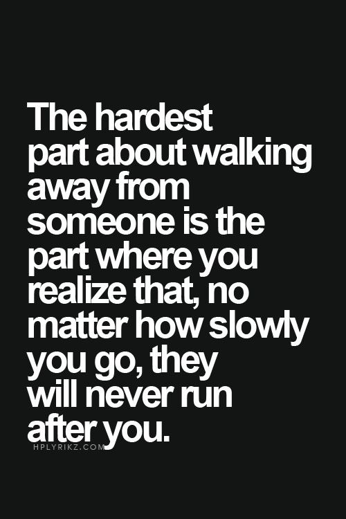 """The hardest part about walking away from someone is the part where you realize that, no matter how slowly you go, they will never run after you."""