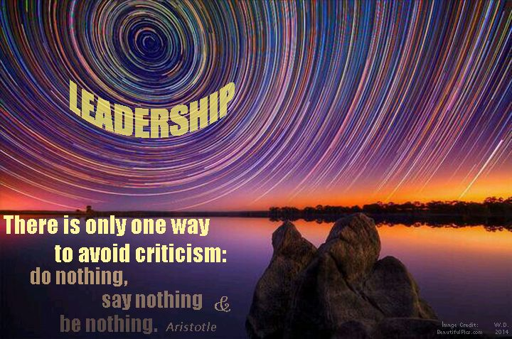 "Leadership ""There's only one way to avoid criticism: do nothing, say nothing, be nothing."" Aristotle"