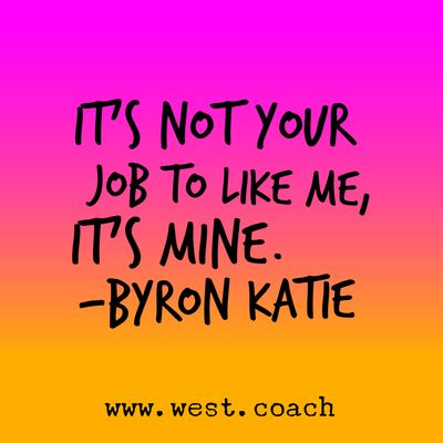 INSPIRATION - EILEEN WEST LIFE COACH   It's not your job to like me, it's mine. - Byron Katie   Eileen West Life Coach, Life Coach, inspiration, inspirational quotes, motivation, motivational quotes, quotes, daily quotes, self improvement, personal growth, creativity, learn, grow, change, my business, your business, God's business, Byron Katie, Byron Katie quotes.  ;-D  Awww... that rocks!