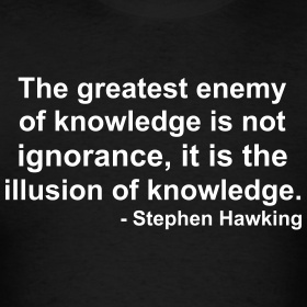 """The greatest enemy of knowledge is not ingorance, it is the illusion of knowledge."" ~Stephen Hawking"