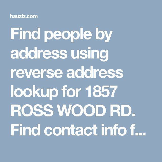 Find people by address using reverse address lookup for 1857 ROSS WOOD RD. Find contact info for current and past residents, property value, and more.