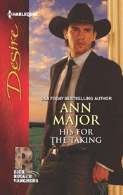 HIS FOR THE TAKING by ANN MAJOR: Years ago, Maddie Gray ran away from Yella, Texas, pregnant and alone; she'd left behind an undeserved reputation—and oil heir John Coleman. Now she's on the edges of his sophisticated world once again, determined to keep all her secrets. Now Cole finally has a chance to forget her for good—if he can. The single mother is more passionate and mystifying than ever, and John will stop at nothing to get at the truth. Even if that means making her his wife…
