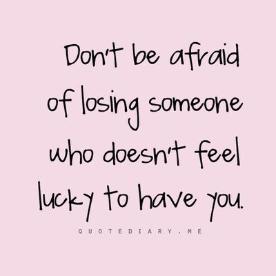 Don't be afraid of losing someone who doesn't feel lucky to have you. Top 40 Quotes about moving on