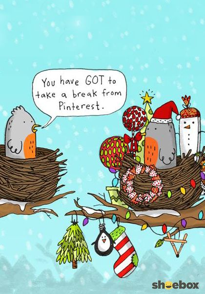 You have GOT to take a break from Pinterest. | Do you know THAT person? Or, better yet, maybe YOU'RE that person. For the Pinterest obsessed in your life—this funny cartoon from Shoebox is a must-share this holiday season.