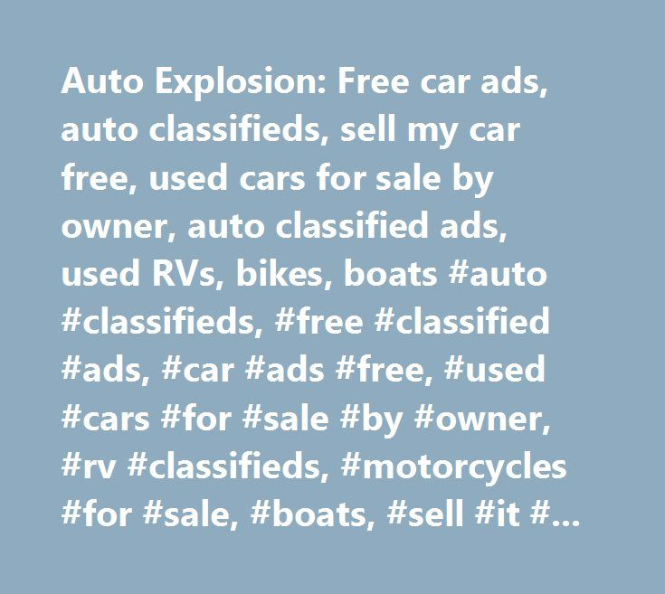 Auto Explosion: Free car ads, auto classifieds, sell my car free, used cars for sale by owner, auto classified ads, used RVs, bikes, boats #auto #classifieds, #free #classified #ads, #car #ads #free, #used #cars #for #sale #by #owner, #rv #classifieds, #motorcycles #for #sale, #boats, #sell #it #all #free…