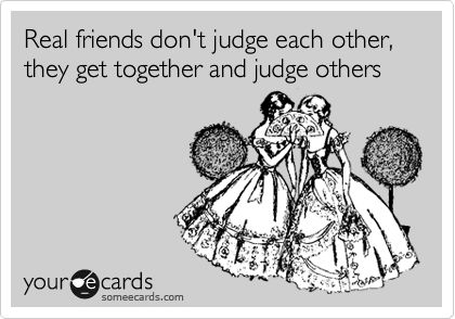 Real friends don't judge each other, they get together and judge others.  TRUE & TRUE