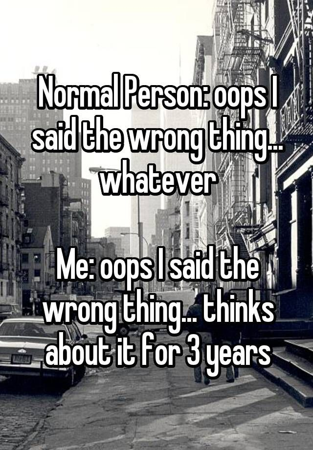 """""""Normal Person: oops I said the wrong thing... whatever  Me: oops I said the wrong thing... thinks about it for 3 years"""""""