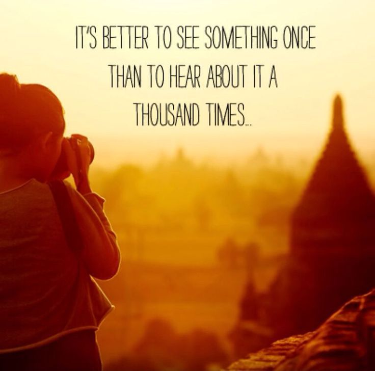 """""""It's better to see something once than to hear about it a thousand times"""""""